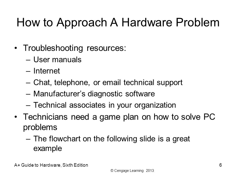 © Cengage Learning 2013 How to Approach A Hardware Problem Troubleshooting resources: –User manuals –Internet –Chat, telephone, or email technical support –Manufacturer's diagnostic software –Technical associates in your organization Technicians need a game plan on how to solve PC problems –The flowchart on the following slide is a great example A+ Guide to Hardware, Sixth Edition6