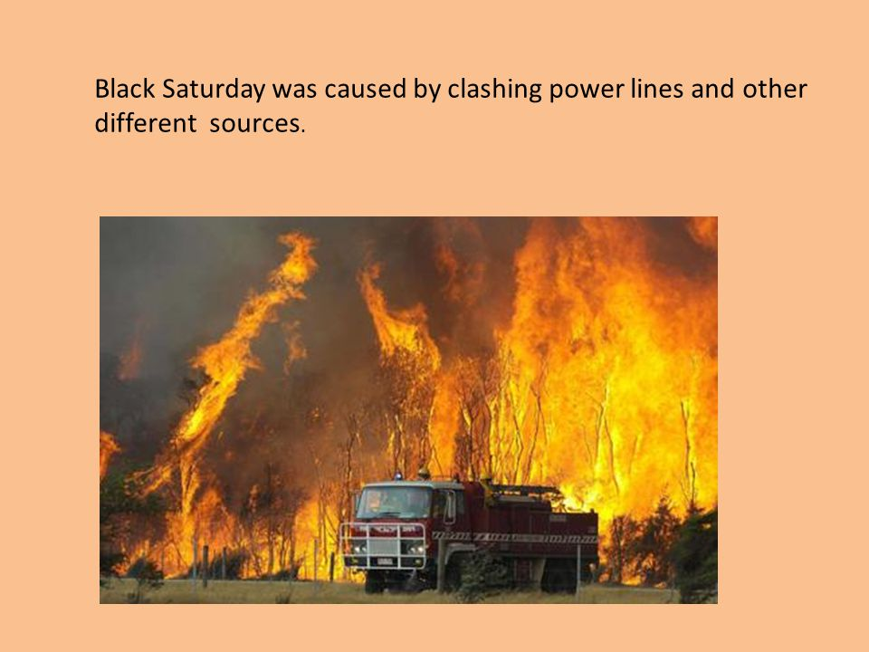 Black Saturday was caused by clashing power lines and other different sources.