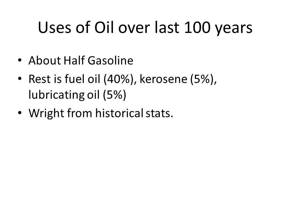 Uses of Oil over last 100 years About Half Gasoline Rest is fuel oil (40%), kerosene (5%), lubricating oil (5%) Wright from historical stats.