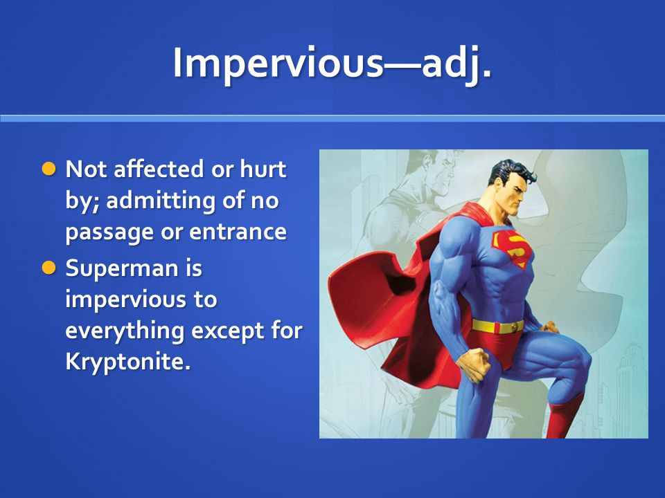 Impervious—adj. Not affected or hurt by; admitting of no passage or entrance Not affected or hurt by; admitting of no passage or entrance Superman is