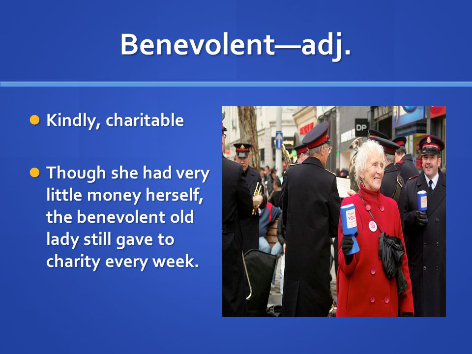 Benevolent—adj. Kindly, charitable Kindly, charitable Though she had very little money herself, the benevolent old lady still gave to charity every we