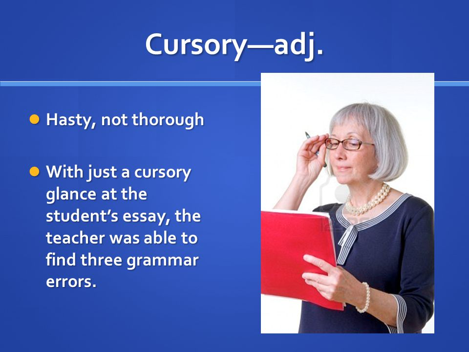 Cursory—adj. Hasty, not thorough Hasty, not thorough With just a cursory glance at the student's essay, the teacher was able to find three grammar err