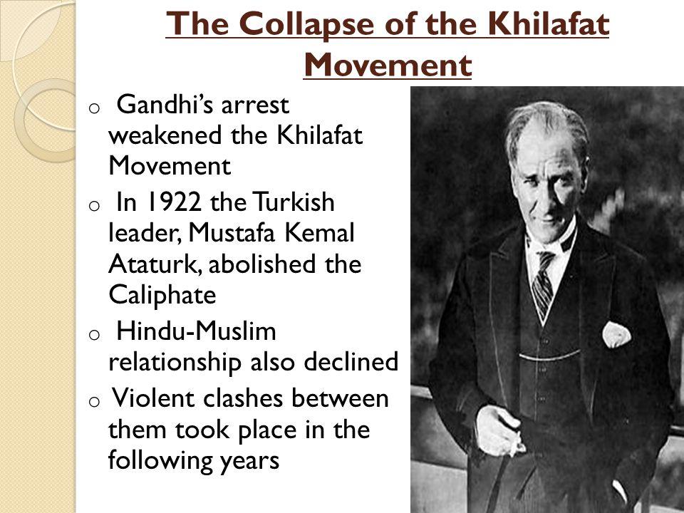 The Collapse of the Khilafat Movement o Gandhi's arrest weakened the Khilafat Movement o In 1922 the Turkish leader, Mustafa Kemal Ataturk, abolished