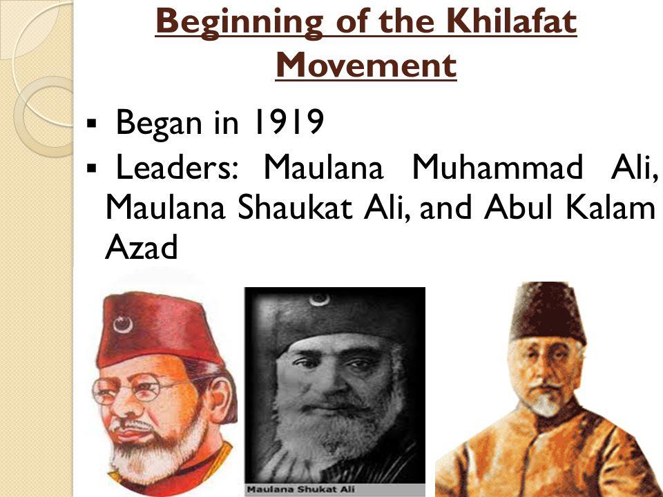 Beginning of the Khilafat Movement  Began in 1919  Leaders: Maulana Muhammad Ali, Maulana Shaukat Ali, and Abul Kalam Azad