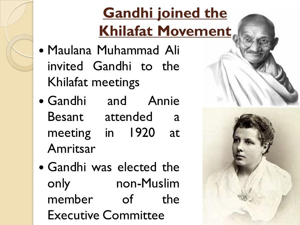 Gandhi joined the Khilafat Movement Maulana Muhammad Ali invited Gandhi to the Khilafat meetings Gandhi and Annie Besant attended a meeting in 1920 at