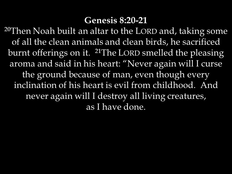 Genesis 8:20-21 20 Then Noah built an altar to the L ORD and, taking some of all the clean animals and clean birds, he sacrificed burnt offerings on it.