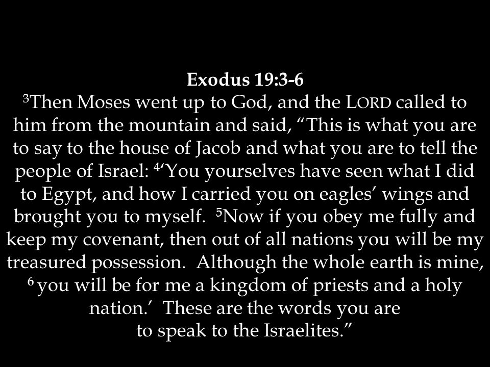 "Exodus 19:3-6 3 Then Moses went up to God, and the L ORD called to him from the mountain and said, ""This is what you are to say to the house of Jacob"