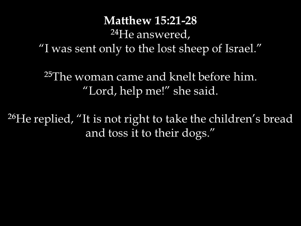 Matthew 15:21-28 24 He answered, I was sent only to the lost sheep of Israel. 25 The woman came and knelt before him.