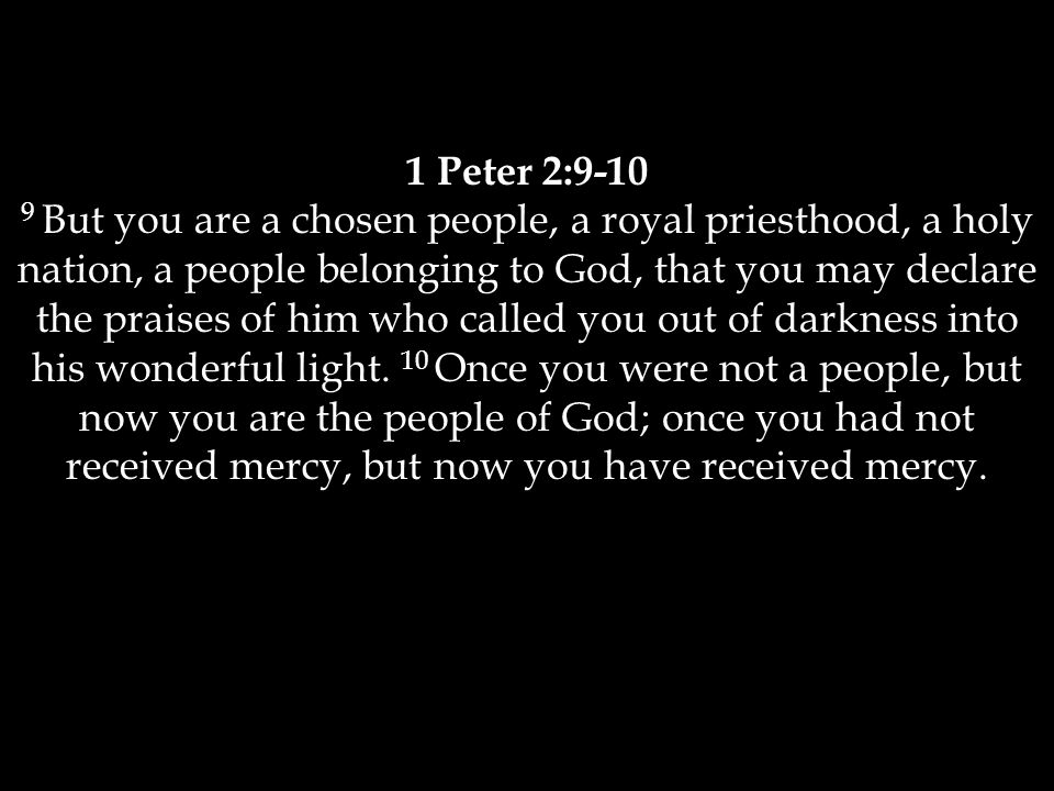 1 Peter 2:9-10 9 But you are a chosen people, a royal priesthood, a holy nation, a people belonging to God, that you may declare the praises of him who called you out of darkness into his wonderful light.