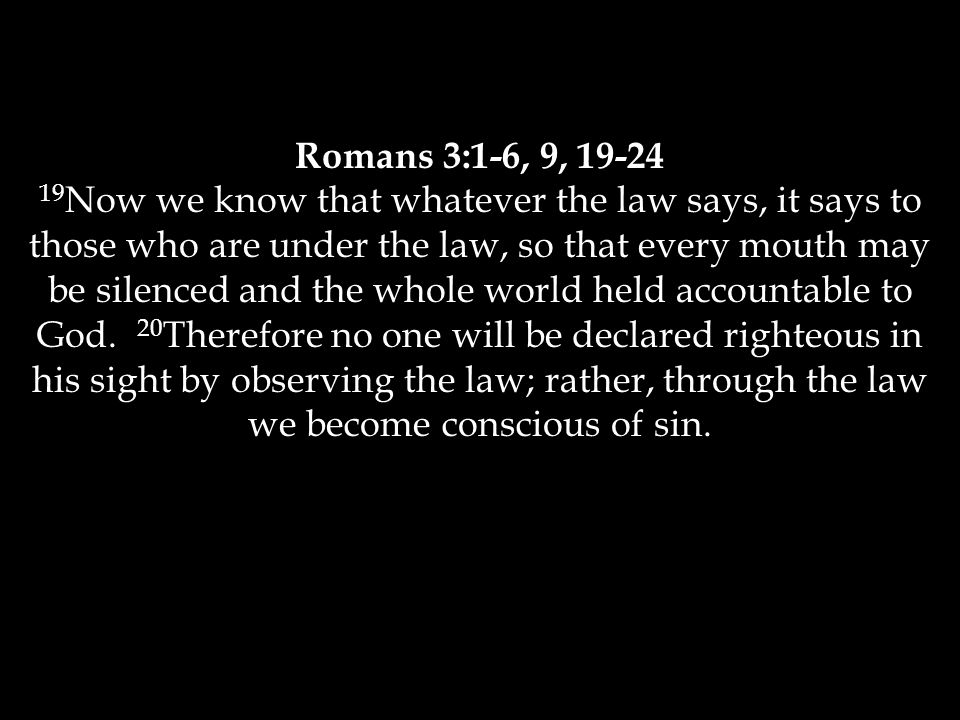 Romans 3:1-6, 9, 19-24 19 Now we know that whatever the law says, it says to those who are under the law, so that every mouth may be silenced and the