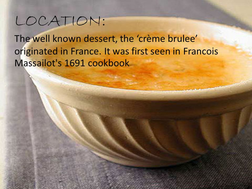 LOCATION: The well known dessert, the 'crème brulee' originated in France.