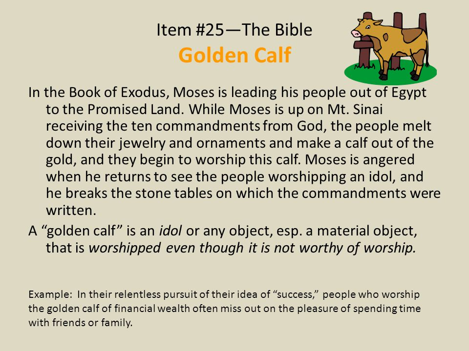 Item #25—The Bible Golden Calf In the Book of Exodus, Moses is leading his people out of Egypt to the Promised Land. While Moses is up on Mt. Sinai re