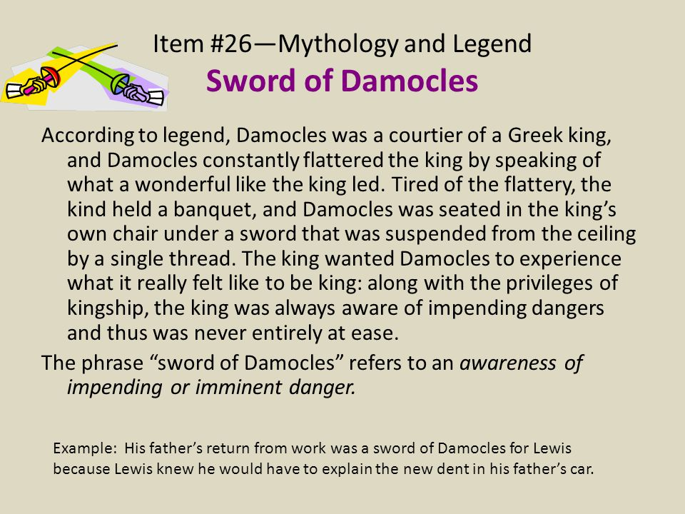 Item #26—Mythology and Legend Sword of Damocles According to legend, Damocles was a courtier of a Greek king, and Damocles constantly flattered the ki