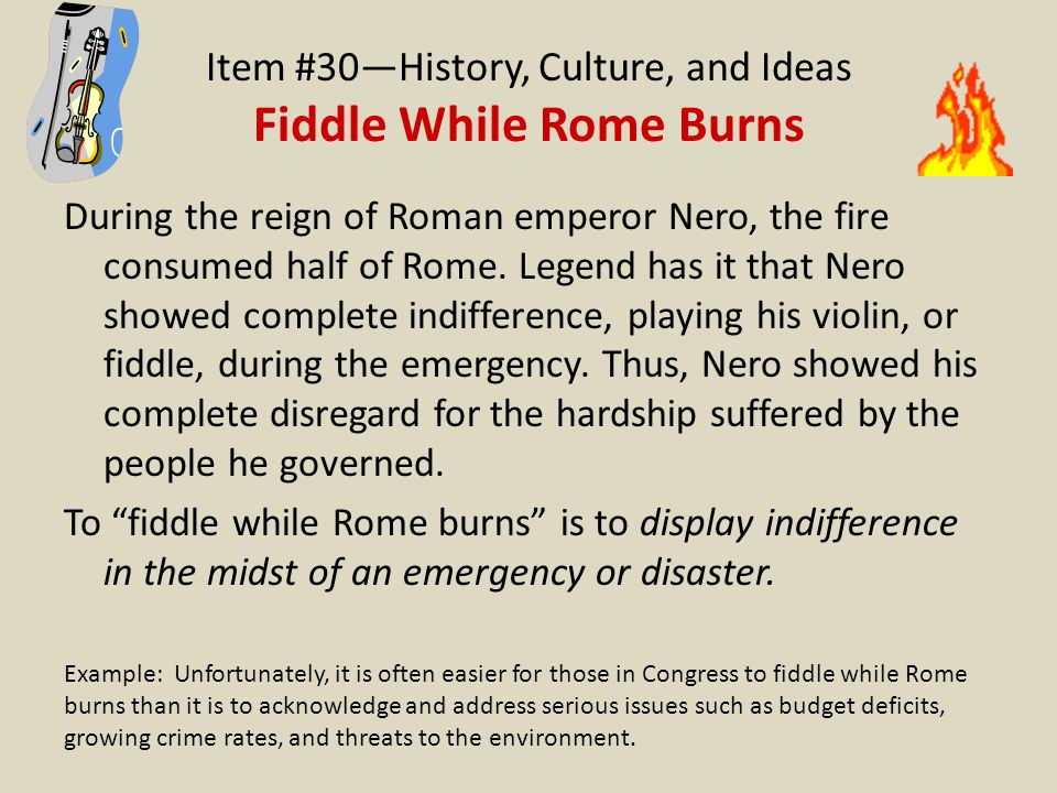 Item #30—History, Culture, and Ideas Fiddle While Rome Burns During the reign of Roman emperor Nero, the fire consumed half of Rome. Legend has it tha