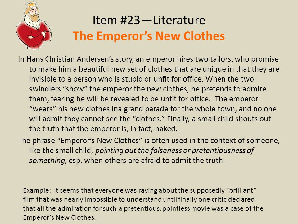Item #23—Literature The Emperor's New Clothes In Hans Christian Andersen's story, an emperor hires two tailors, who promise to make him a beautiful ne