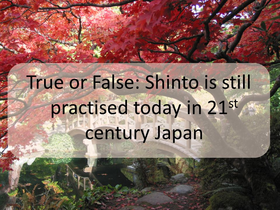 True or False: Shinto is still practised today in 21 st century Japan