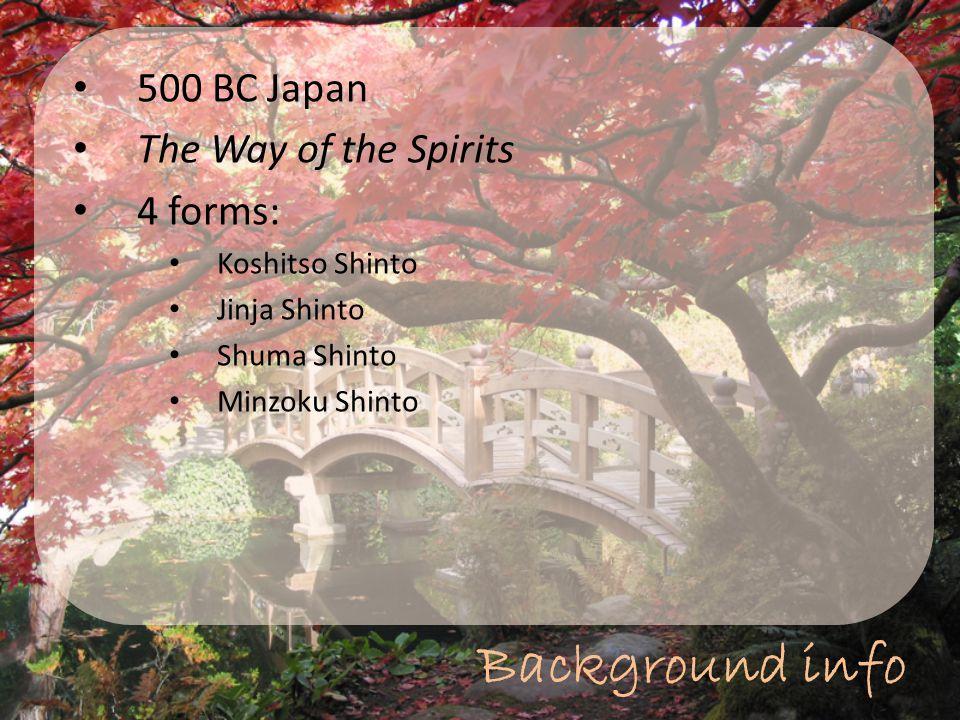 Background info 500 BC Japan The Way of the Spirits 4 forms: Koshitso Shinto Jinja Shinto Shuma Shinto Minzoku Shinto