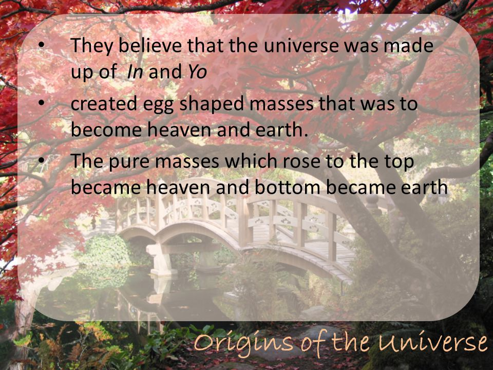 Origins of the Universe They believe that the universe was made up of In and Yo created egg shaped masses that was to become heaven and earth. The pur