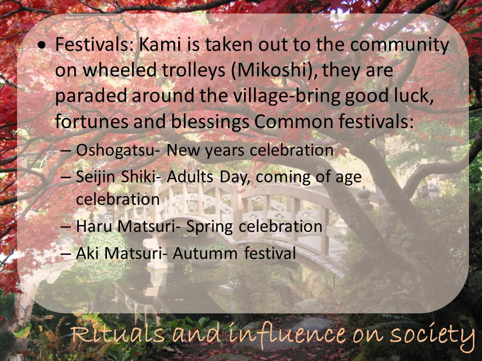 Rituals and influence on society  Festivals: Kami is taken out to the community on wheeled trolleys (Mikoshi), they are paraded around the village-br