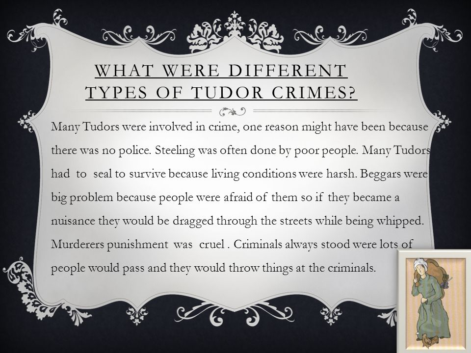 WHAT WERE DIFFERENT TYPES OF TUDOR CRIMES? Many Tudors were involved in crime, one reason might have been because there was no police. Steeling was of