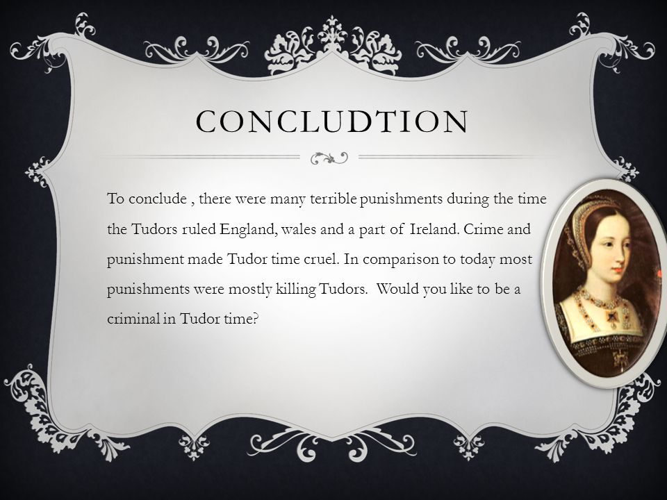 CONCLUDTION To conclude, there were many terrible punishments during the time the Tudors ruled England, wales and a part of Ireland. Crime and punishm
