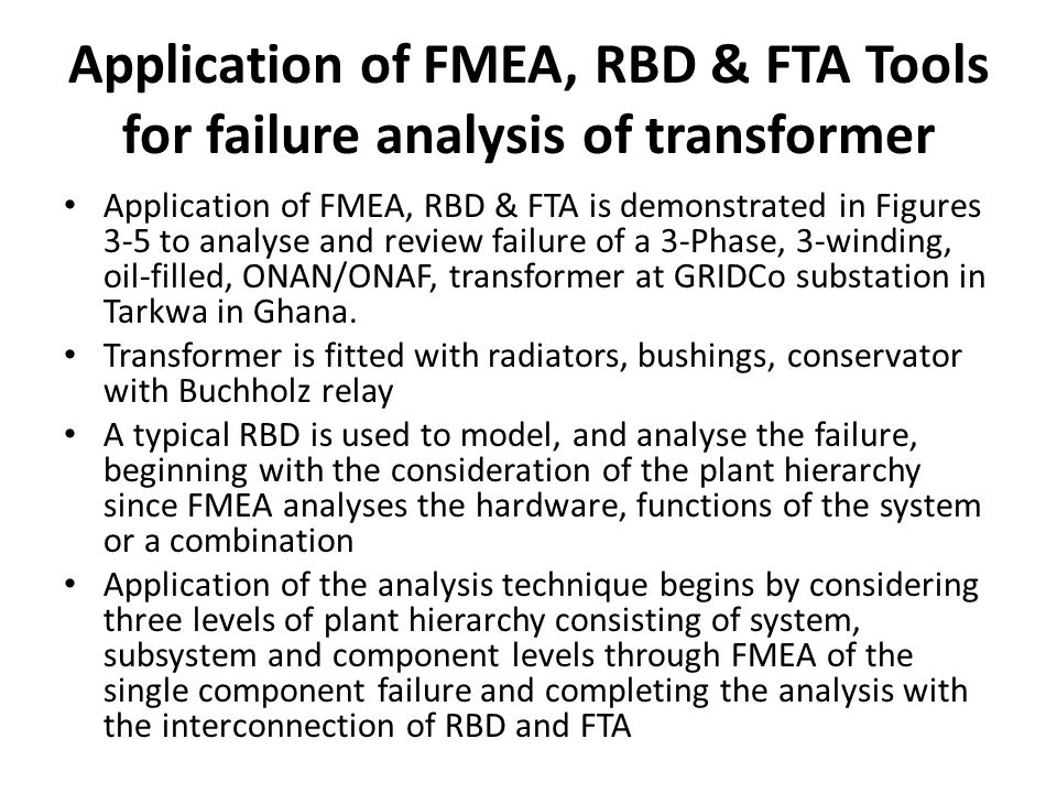 Application of FMEA, RBD & FTA Tools for failure analysis of transformer Application of FMEA, RBD & FTA is demonstrated in Figures 3-5 to analyse and review failure of a 3-Phase, 3-winding, oil-filled, ONAN/ONAF, transformer at GRIDCo substation in Tarkwa in Ghana.