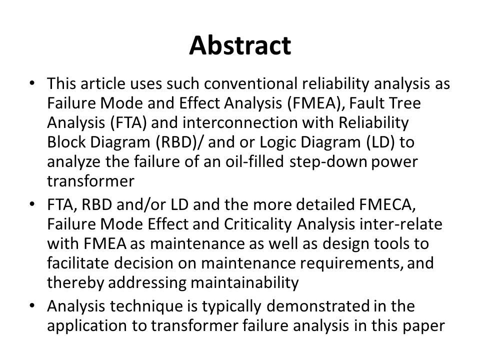 Abstract This article uses such conventional reliability analysis as Failure Mode and Effect Analysis (FMEA), Fault Tree Analysis (FTA) and interconnection with Reliability Block Diagram (RBD)/ and or Logic Diagram (LD) to analyze the failure of an oil-filled step-down power transformer FTA, RBD and/or LD and the more detailed FMECA, Failure Mode Effect and Criticality Analysis inter-relate with FMEA as maintenance as well as design tools to facilitate decision on maintenance requirements, and thereby addressing maintainability Analysis technique is typically demonstrated in the application to transformer failure analysis in this paper