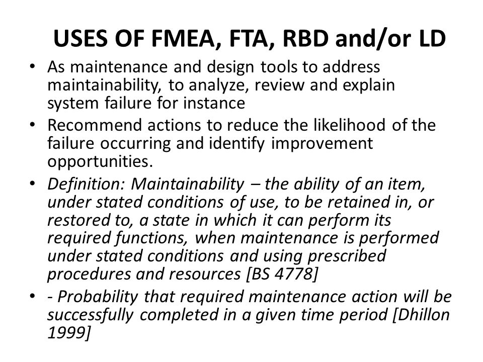 USES OF FMEA, FTA, RBD and/or LD As maintenance and design tools to address maintainability, to analyze, review and explain system failure for instance Recommend actions to reduce the likelihood of the failure occurring and identify improvement opportunities.