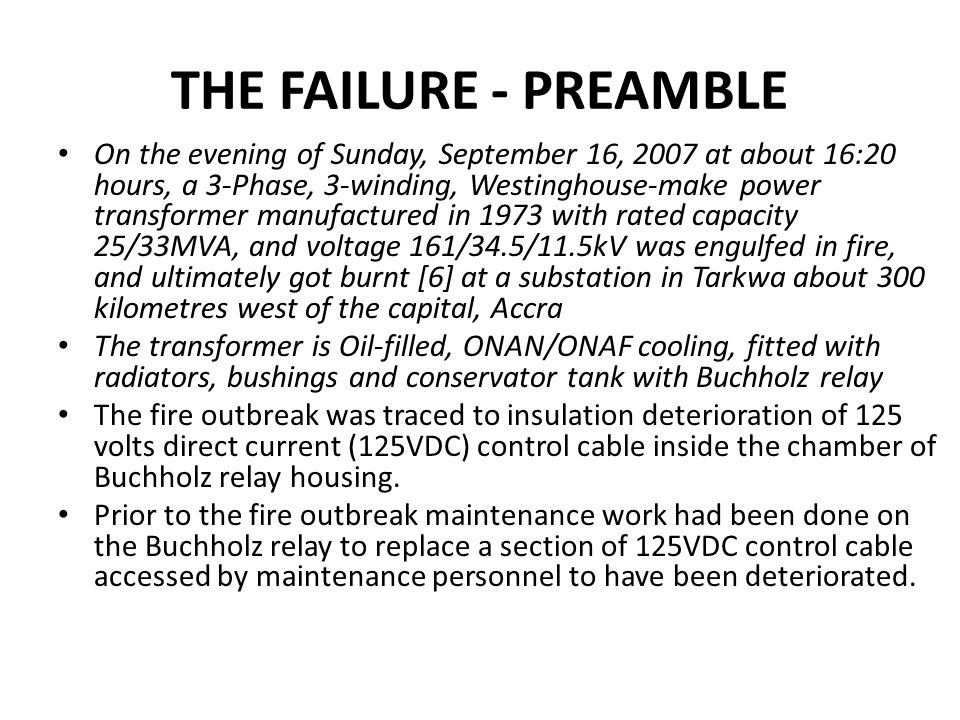 THE FAILURE - PREAMBLE On the evening of Sunday, September 16, 2007 at about 16:20 hours, a 3-Phase, 3-winding, Westinghouse-make power transformer manufactured in 1973 with rated capacity 25/33MVA, and voltage 161/34.5/11.5kV was engulfed in fire, and ultimately got burnt [6] at a substation in Tarkwa about 300 kilometres west of the capital, Accra The transformer is Oil-filled, ONAN/ONAF cooling, fitted with radiators, bushings and conservator tank with Buchholz relay The fire outbreak was traced to insulation deterioration of 125 volts direct current (125VDC) control cable inside the chamber of Buchholz relay housing.