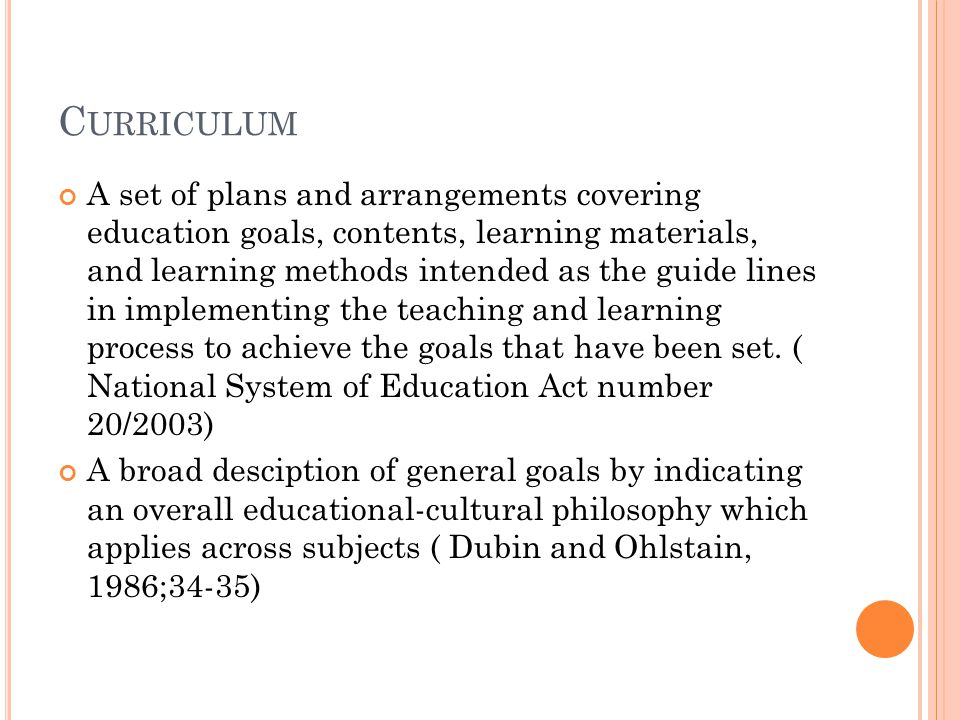 C URRICULUM A set of plans and arrangements covering education goals, contents, learning materials, and learning methods intended as the guide lines in implementing the teaching and learning process to achieve the goals that have been set.