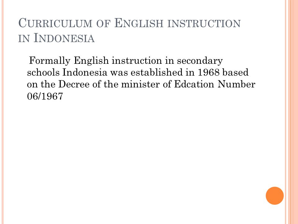 C URRICULUM OF E NGLISH INSTRUCTION IN I NDONESIA Formally English instruction in secondary schools Indonesia was established in 1968 based on the Decree of the minister of Edcation Number 06/1967