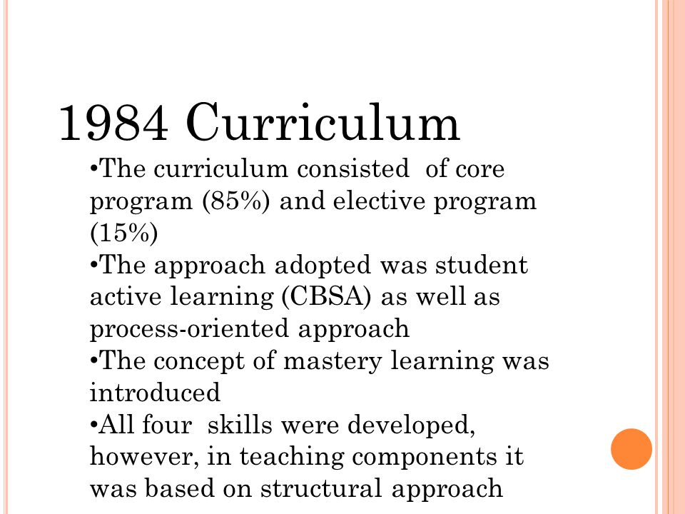 1984 Curriculum The curriculum consisted of core program (85%) and elective program (15%) The approach adopted was student active learning (CBSA) as well as process-oriented approach The concept of mastery learning was introduced All four skills were developed, however, in teaching components it was based on structural approach