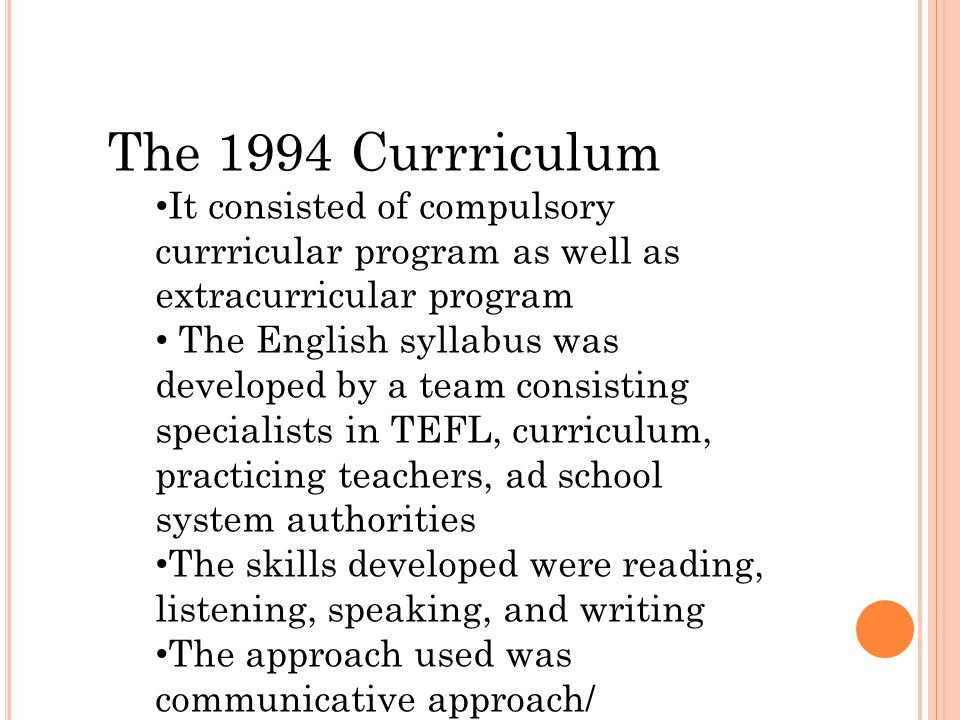 The 1994 Currriculum It consisted of compulsory currricular program as well as extracurricular program The English syllabus was developed by a team consisting specialists in TEFL, curriculum, practicing teachers, ad school system authorities The skills developed were reading, listening, speaking, and writing The approach used was communicative approach/ meaningfulness approach