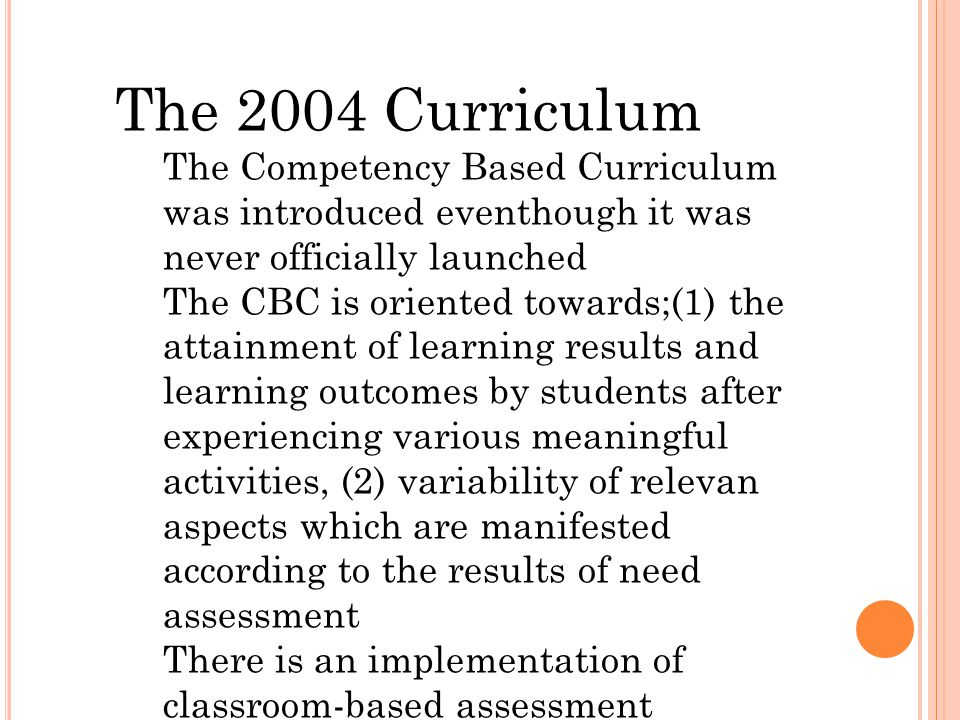 The 2004 Curriculum The Competency Based Curriculum was introduced eventhough it was never officially launched The CBC is oriented towards;(1) the attainment of learning results and learning outcomes by students after experiencing various meaningful activities, (2) variability of relevan aspects which are manifested according to the results of need assessment There is an implementation of classroom-based assessment