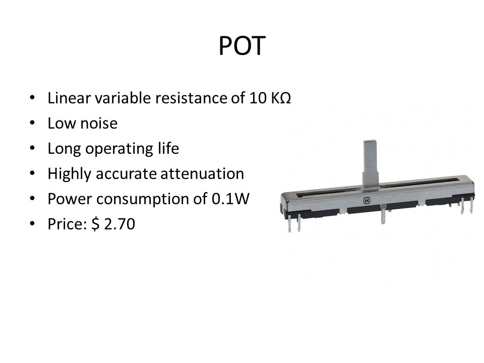 POT Linear variable resistance of 10 KΩ Low noise Long operating life Highly accurate attenuation Power consumption of 0.1W Price: $ 2.70