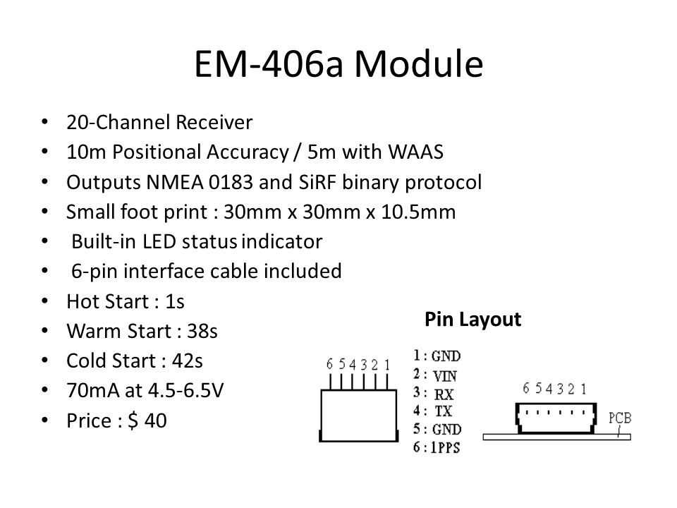 EM-406a Module Pin Layout 20-Channel Receiver 10m Positional Accuracy / 5m with WAAS Outputs NMEA 0183 and SiRF binary protocol Small foot print : 30mm x 30mm x 10.5mm Built-in LED status indicator 6-pin interface cable included Hot Start : 1s Warm Start : 38s Cold Start : 42s 70mA at 4.5-6.5V Price : $ 40
