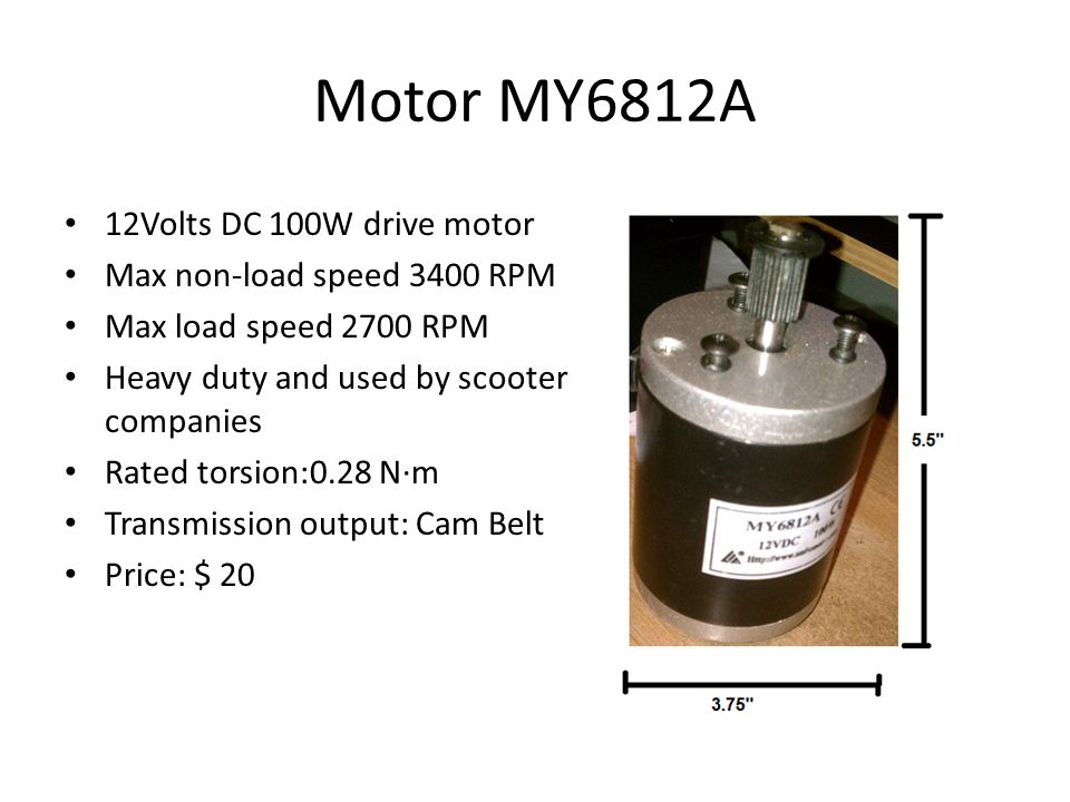 Motor MY6812A 12Volts DC 100W drive motor Max non-load speed 3400 RPM Max load speed 2700 RPM Heavy duty and used by scooter companies Rated torsion:0.28 N·m Transmission output: Cam Belt Price: $ 20
