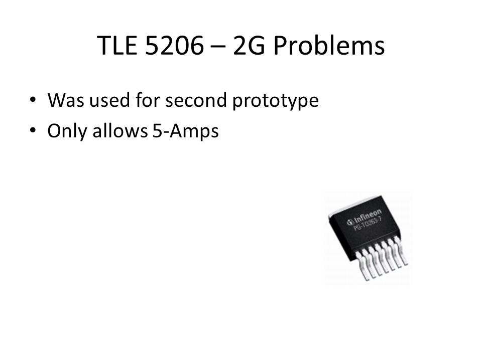TLE 5206 – 2G Problems Was used for second prototype Only allows 5-Amps