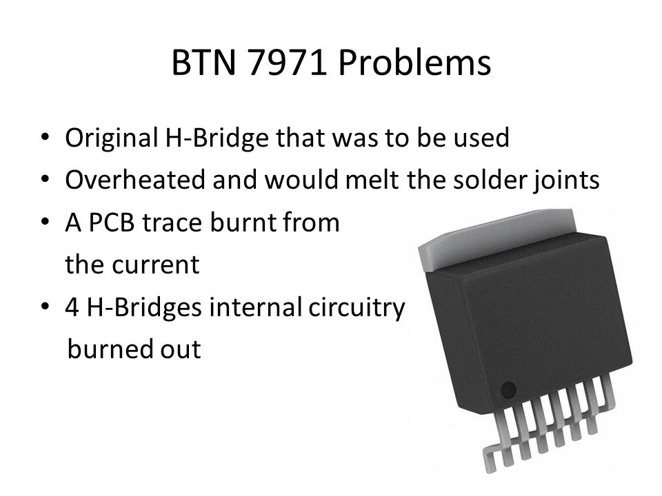 BTN 7971 Problems Original H-Bridge that was to be used Overheated and would melt the solder joints A PCB trace burnt from the current 4 H-Bridges internal circuitry burned out