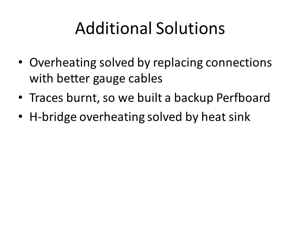 Additional Solutions Overheating solved by replacing connections with better gauge cables Traces burnt, so we built a backup Perfboard H-bridge overheating solved by heat sink