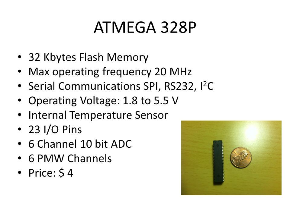 ATMEGA 328P 32 Kbytes Flash Memory Max operating frequency 20 MHz Serial Communications SPI, RS232, I 2 C Operating Voltage: 1.8 to 5.5 V Internal Temperature Sensor 23 I/O Pins 6 Channel 10 bit ADC 6 PMW Channels Price: $ 4