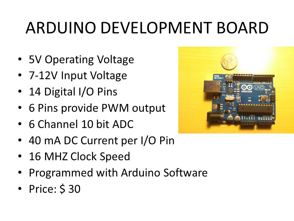 ARDUINO DEVELOPMENT BOARD 5V Operating Voltage 7-12V Input Voltage 14 Digital I/O Pins 6 Pins provide PWM output 6 Channel 10 bit ADC 40 mA DC Current per I/O Pin 16 MHZ Clock Speed Programmed with Arduino Software Price: $ 30
