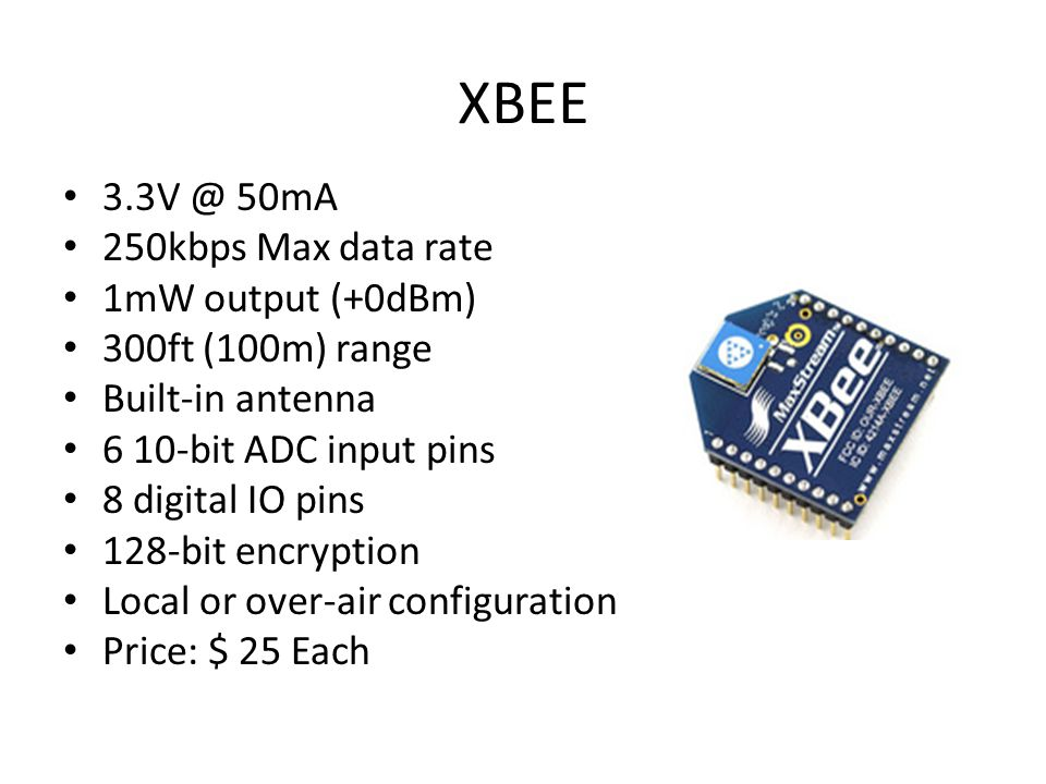 XBEE 3.3V @ 50mA 250kbps Max data rate 1mW output (+0dBm) 300ft (100m) range Built-in antenna 6 10-bit ADC input pins 8 digital IO pins 128-bit encryption Local or over-air configuration Price: $ 25 Each