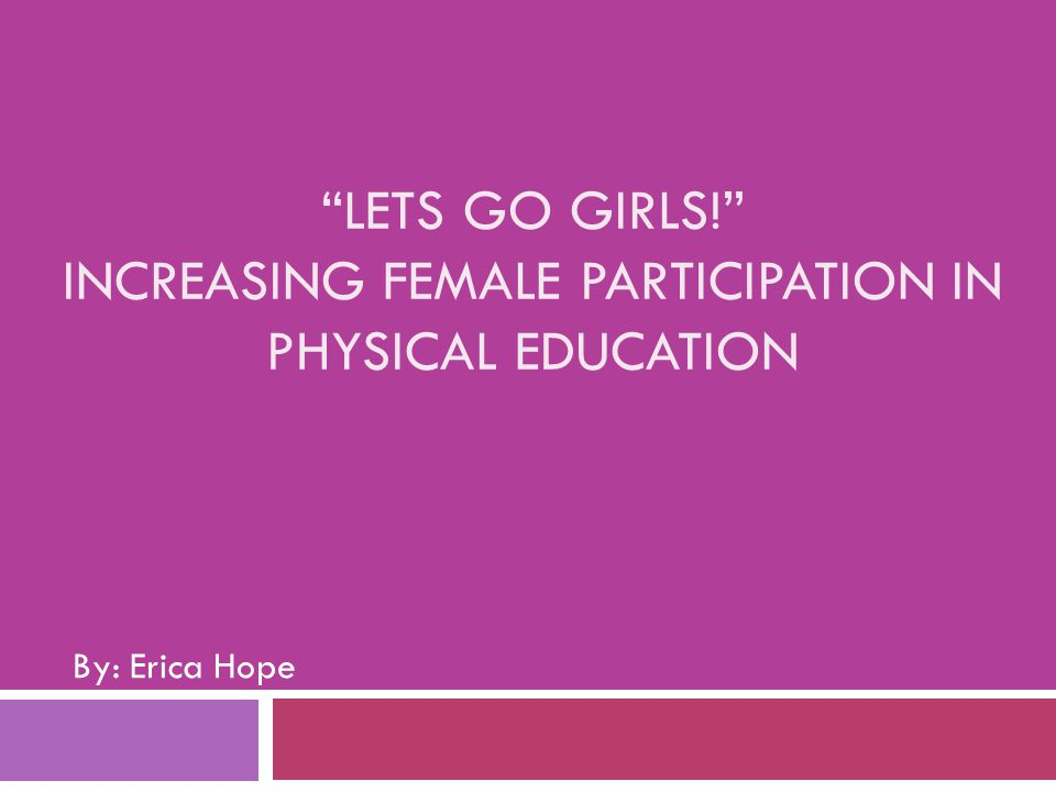 """LETS GO GIRLS!"" INCREASING FEMALE PARTICIPATION IN PHYSICAL EDUCATION By: Erica Hope"