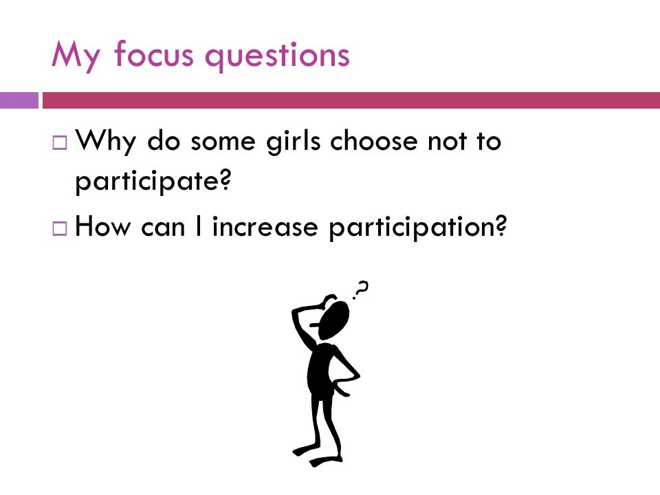 My focus questions  Why do some girls choose not to participate?  How can I increase participation?