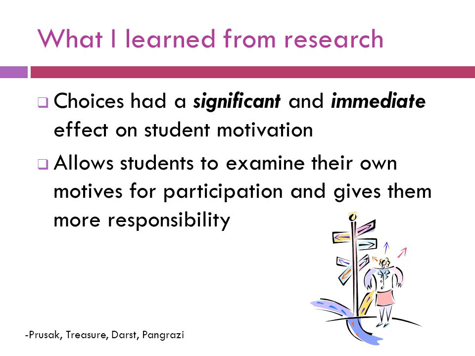 What I learned from research  Choices had a significant and immediate effect on student motivation  Allows students to examine their own motives for