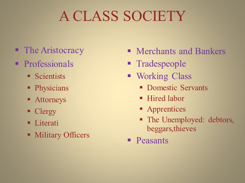 A CLASS SOCIETY  The Aristocracy  Professionals  Scientists  Physicians  Attorneys  Clergy  Literati  Military Officers  Merchants and Bankers  Tradespeople  Working Class  Domestic Servants  Hired labor  Apprentices  The Unemployed: debtors, beggars,thieves  Peasants