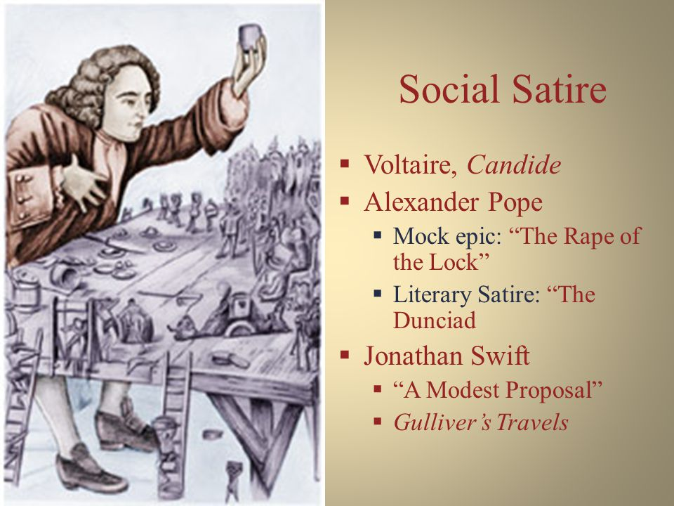 Social Satire  Voltaire, Candide  Alexander Pope  Mock epic: The Rape of the Lock  Literary Satire: The Dunciad  Jonathan Swift  A Modest Proposal  Gulliver's Travels