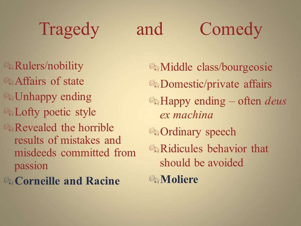 Tragedy and Comedy  Rulers/nobility  Affairs of state  Unhappy ending  Lofty poetic style  Revealed the horrible results of mistakes and misdeeds committed from passion  Corneille and Racine  Middle class/bourgeosie  Domestic/private affairs  Happy ending – often deus ex machina  Ordinary speech  Ridicules behavior that should be avoided  Moliere