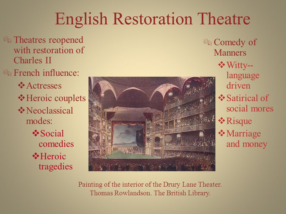 English Restoration Theatre  Theatres reopened with restoration of Charles II  French influence:  Actresses  Heroic couplets  Neoclassical modes:  Social comedies  Heroic tragedies  Comedy of Manners  Witty-- language driven  Satirical of social mores  Risque  Marriage and money Painting of the interior of the Drury Lane Theater.